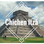 Chichen Itzá, mi sueño hecho realidad en México